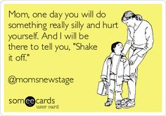 """Mom, one day you will do something really silly and hurt yourself. And I will be there to tell you, """"Shake it off."""" @momsnewstage.   Baby Ecard   someecards.com"""