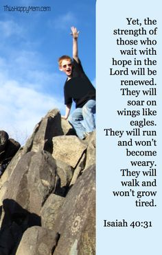 Isaiah 40:31 Yet, the strength of those who wait with hope in the Lord     will be renewed.         They will soar on wings like eagles.             They will run and won't become weary.             They will walk and won't grow tired.
