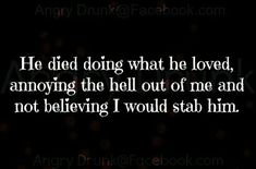 But at least he died doing what he loved!