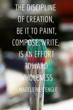 The discipline of creation, be it to paint, compose, write, is an effort toward wholeness. - Madelein L'Engle :: Yes.