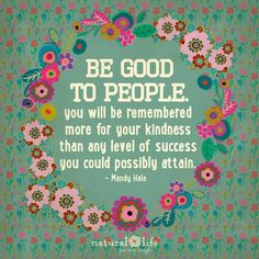 Be good to people. You will be remembered more for your kindness than any level of success you could possibly achieve.