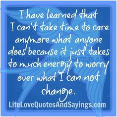 I have learned that I can't take time to care anymore what anyone does because it just takes to much energy to worry over what I can not change. ~Unknown
