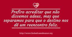 Prefiro acreditar que não dissemos adeus, mas que separamos para que o destino nos dê um reencontro feliz. http://www.lindasfrasesdeamor.org/mensagens/amor/indiretas