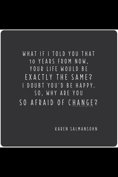 .just something for you to think about, why are you so afraid of change?