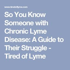 So You Know Someone with Chronic Lyme Disease: A Guide to Their Struggle - Tired of Lyme