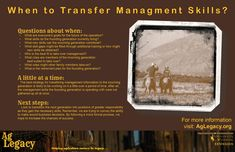 When Do You Transfer Management Skills to the Next Generation? #AGLEGACY.org #FarmSuccession Questions about when: A little at a time: Next steps: Remember, we are trying to convey the ability to make sound business decisions. By following a more formal process, we hope to increase the chances of success.