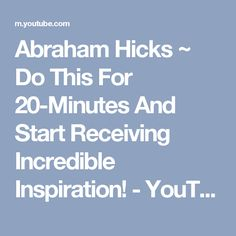 Abraham Hicks ~ Do This For 20-Minutes And Start Receiving Incredible Inspiration! - YouTube
