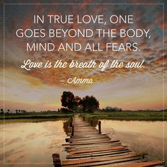 In True Love, one goes beyond the body, mind and all fears. ~ Love is the breath of the Soul. ⊰♡⊱ Amma