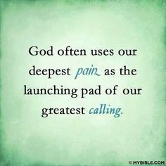 """""""God often uses our deepest Pain as the launching pad of our greatest Calling."""""""