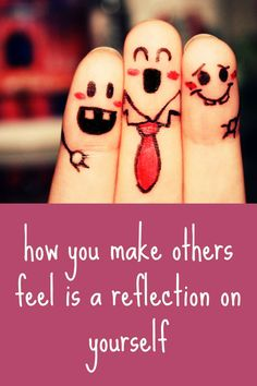 how you make others feel is a reflection on yourself