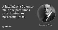 A inteligência é o único meio que possuímos para dominar os nossos instintos. — Sigmund Freud