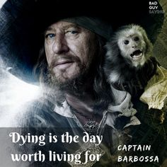 Dying is the day worth living for. - Captain Barbossa