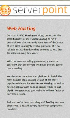www.serverpoint.com/ provides classic Web Hosting services, perfect for the small business or individuals wanting to run a personal web site, currently hosts tens of thousands of web sites in a highly reliable platform. It is so reliable in fact that downtime amounts to less than ten minutes every few years. http://www.serverpoint.com/