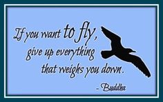 If you want to fly, give up everyting that weighs you down. - Buddha   Yes, personal and spiritual growth is much less about finding something new than in letting go of old ideas, habits, and relationships that no longer serve us or our world.  Earth Friendly Food Choices helps people learn a healthier and more peaceful way of eating and living. We hope you will join us. https://www.facebook.com/groups/103906449752363/
