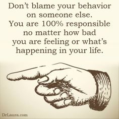 No one is responsible for your behavior but you.
