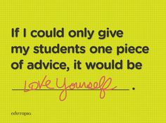 Teachers share their favorite pieces of advice to give to their students. <3