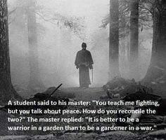 Don't believe this pin. It is better to be a gardener in a garden and a warrior in a war. Being a warrior in a garden brings an adversarial atmosphere into where peace exists. To me, that is not what an evolved warrior does. Now Quotes, Motivational Quotes, Inspirational Quotes, Quotes Positive, Brave Quotes, Aikido, Karate, Wisdom Quotes, Life Quotes