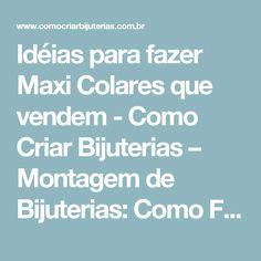 Idéias para fazer Maxi Colares que vendem - Como Criar Bijuterias – Montagem de Bijuterias: Como Fazer e Vender, Passo-a-Passo, Idéias e Muito mais.