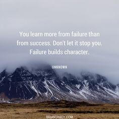 Take every failure as a lesson, and apply those lessons in all that you do.