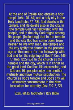 At the end of Ezekiel God obtains a holy temple (chs. 40—44) and a holy city in the Holy Land (chs. 47—48). God dwells in the temple, and He dwells also in the city. In the temple God has fellowship with His people, and in the city God reigns among His people [indicating] that in the temple and the city God has come down from heaven to live with man. The temple and the city typify the church in the present age as the center for the fellowship with God and for the reigning of God (1 Cor…