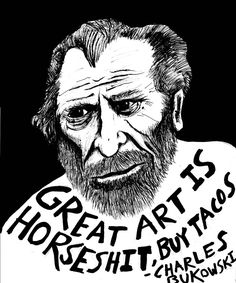 great art is bulshit buy tacos charles bukowski Whod wanna be such an Asshole