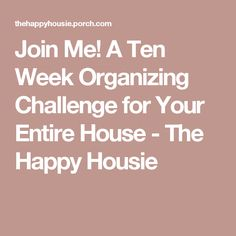 Join Me! A Ten Week Organizing Challenge for Your Entire House - The Happy Housie