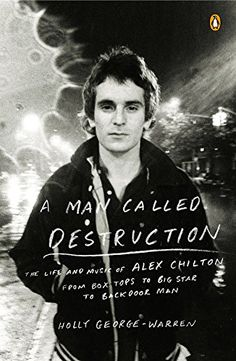 A Man Called Destruction: the Life and Music of Alex Chilton,  from Box Tops to Big Star to Backdoor Man, by Holly George-Warren.