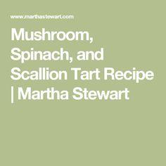 Mushroom, Spinach, and Scallion Tart Recipe   Martha Stewart