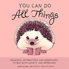 You Can Do All Things: Drawings, Affirmations and Mindfulness to Help With Anxiety and Depression (Anxiety Relief for Children and People of All Ages) by Kate Allan - Mango Depression Illustration, Depression Art, Managing Depression, Smiling Animals, Cute Animals, The Reader, Uplifting Books, Inspirational Books, United Kingdom