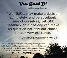 An INFJ may make a decision completely, and be absolutely sure of ourselves, yet ONE feedback on a bad day can make us question not only our choice, but our very existence.