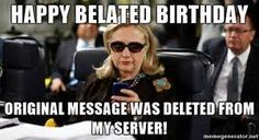 Happy Belated Birthday Original message was deleted from my server! - Hillary Clinton Texting ...