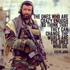 Special Forces The ones who are crazy enough to think that they can change the world are the ones who do. - Steve Jobs