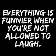 Everything is funnier when you're not allowed to laugh.