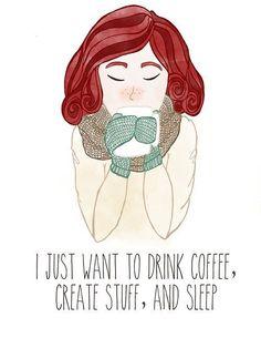I just want to drink coffee, create stuff, and sleep.