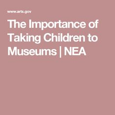 The Importance of Taking Children to Museums | NEA