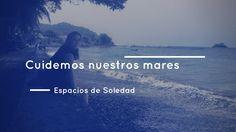 Espacios de Soledad: Cuidemos nuestros mares