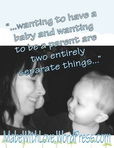 Wanting to have a baby and wanting to be a parent are two entirely separate things.