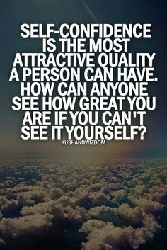Self-confidence is the most attractive quality a person can have. How can anyone see how great you are if you can't see it yourself?