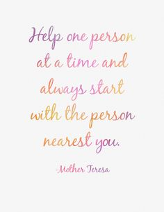 """""""Help one person at a time and always start with the person nearest you."""" -Mother Teresa quote printable, via Etsy."""
