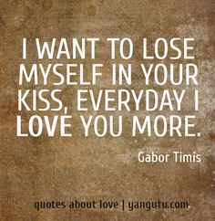 I want to lose myself in your kiss, everyday I love you more.I love losing myself in your kisses soooo much Love You More Quotes, Love You More Than, All You Need Is Love, Me Quotes, My Love, Kissing Quotes, Everyday Quotes, True Feelings, My Soulmate