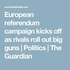 European referendum campaign kicks off as rivals roll out big guns Vote Leave, Big Guns, The Guardian, Kicks, Campaign, Rolls, Politics, Messages