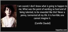 Camille Claudel quotes - I am scared; Never a penny, tormented all my life. Camille Claudel, Famous Quotes, Me Quotes, Claude Debussy, French Sculptor, Auguste Rodin, I Am Scared, Proverbs, Of My Life