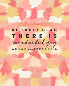 Be truly glad there is wonderful joy ahead  1 Peter 1:6