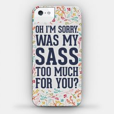 Oh I'm Sorry. Was My Sass Too Much For... | iPhone Cases, Samsung Galaxy Cases and Phone Skins | HUMAN