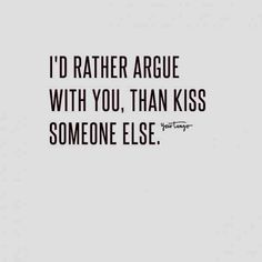 """I'd rather argue with you, than kiss someone else."""