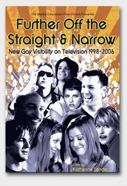 Against the backdrop of political and social issues affecting the GLBT community, such as gay marriage and AIDS, Further Off the Straight & Narrow takes a close look at sitcoms, reality shows, and premium cable programming as it explores how representations of GLBT characters have become more complex and varied in recent years.  (MEF)
