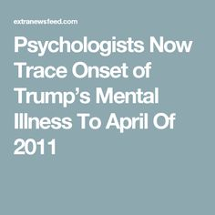 Psychologists Now Trace Onset of Trump's Mental Illness To April Of 2011