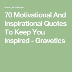 70 Motivational And Inspirational Quotes To Keep You Inspired - Gravetics