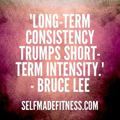 """Long-term consistency trumps short-term intensity."" - Bruce Lee"