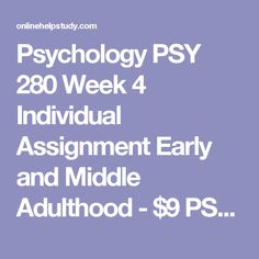 Psychology PSY 280 Week 4 Individual Assignment Early and Middle Adulthood - $9  PSY 280 Week 4 Individual Assignment Early and Middle Adulthood  Prepare a 1,050- to 1,400-word paper in which you examine the psychological adjustments to aging and lifestyle that occur within individuals during early and middle adulthood. Be sure to include the following:   ·         Discuss how social and intimate relationships evolve and change during early and middle adulthood. ·         Identify various…